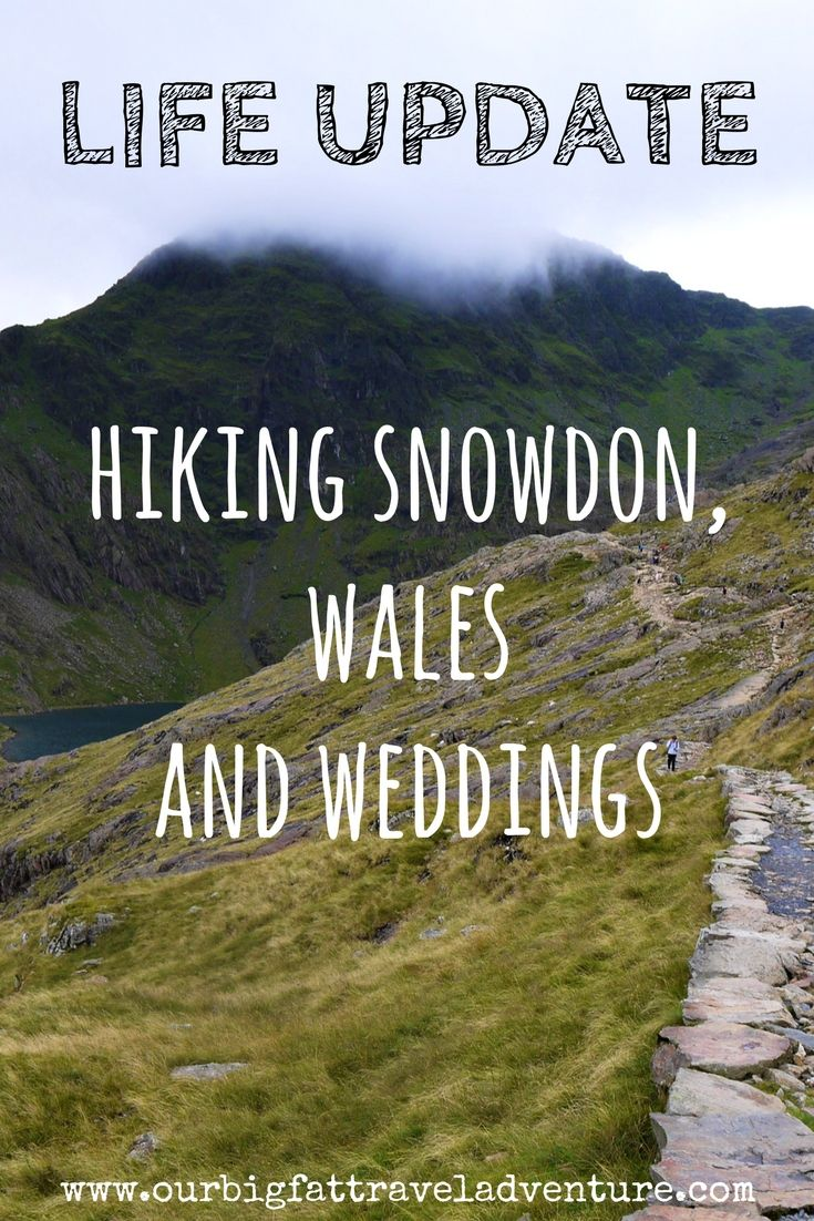 life update, hiking snowdon, wales and weddings